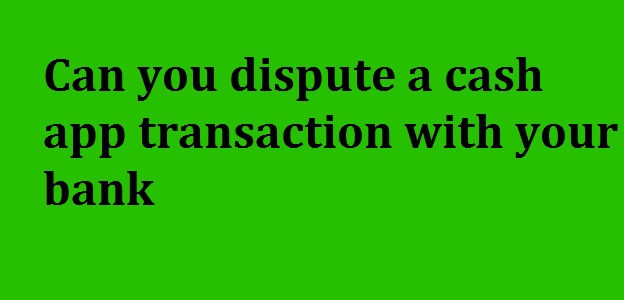 Can you dispute a cash app transaction with your bank